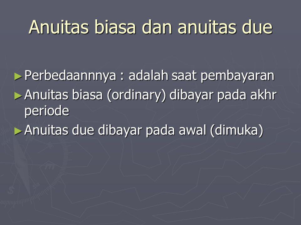 Anuitas biasa dan anuitas due ► Perbedaannnya : adalah saat pembayaran ► Anuitas biasa (ordinary) dibayar pada akhr periode ► Anuitas due dibayar pada