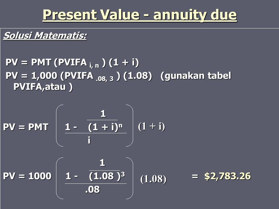 Present Value - annuity due Solusi Matematis: PV = PMT (PVIFA i, n ) (1 + i) PV = PMT (PVIFA i, n ) (1 + i) PV = 1,000 (PVIFA.08, 3 ) (1.08) (gunakan
