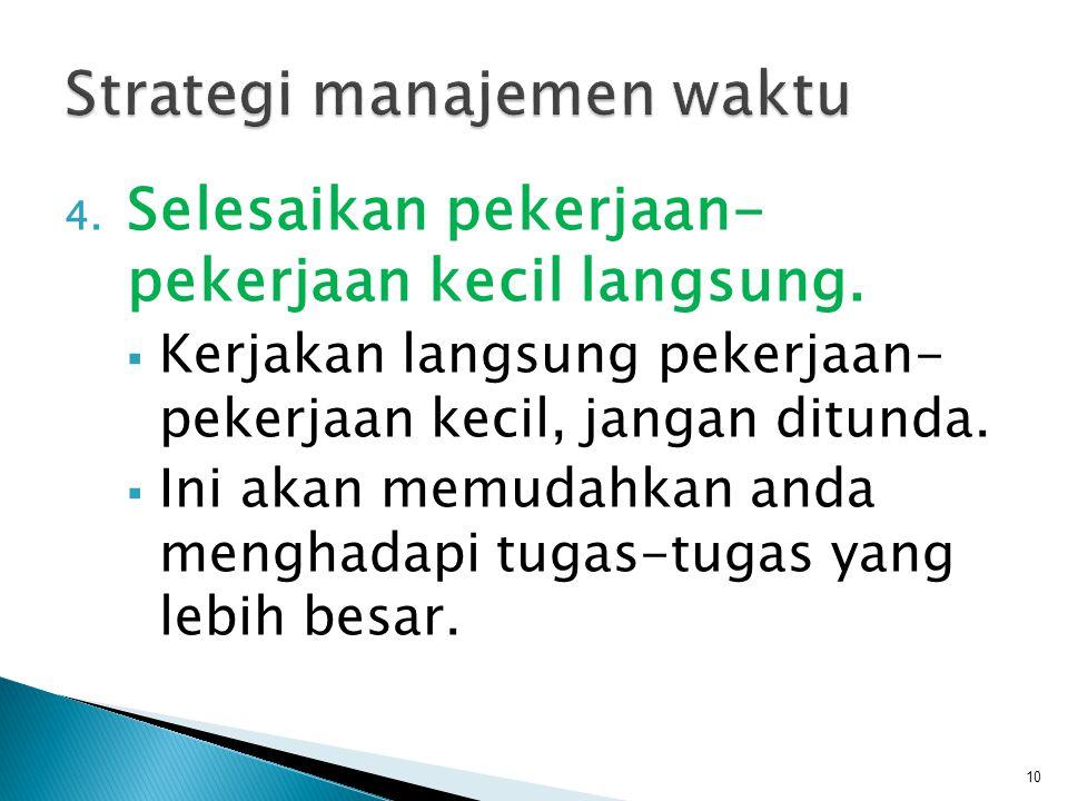 4. Selesaikan pekerjaan- pekerjaan kecil langsung.  Kerjakan langsung pekerjaan- pekerjaan kecil, jangan ditunda.  Ini akan memudahkan anda menghada