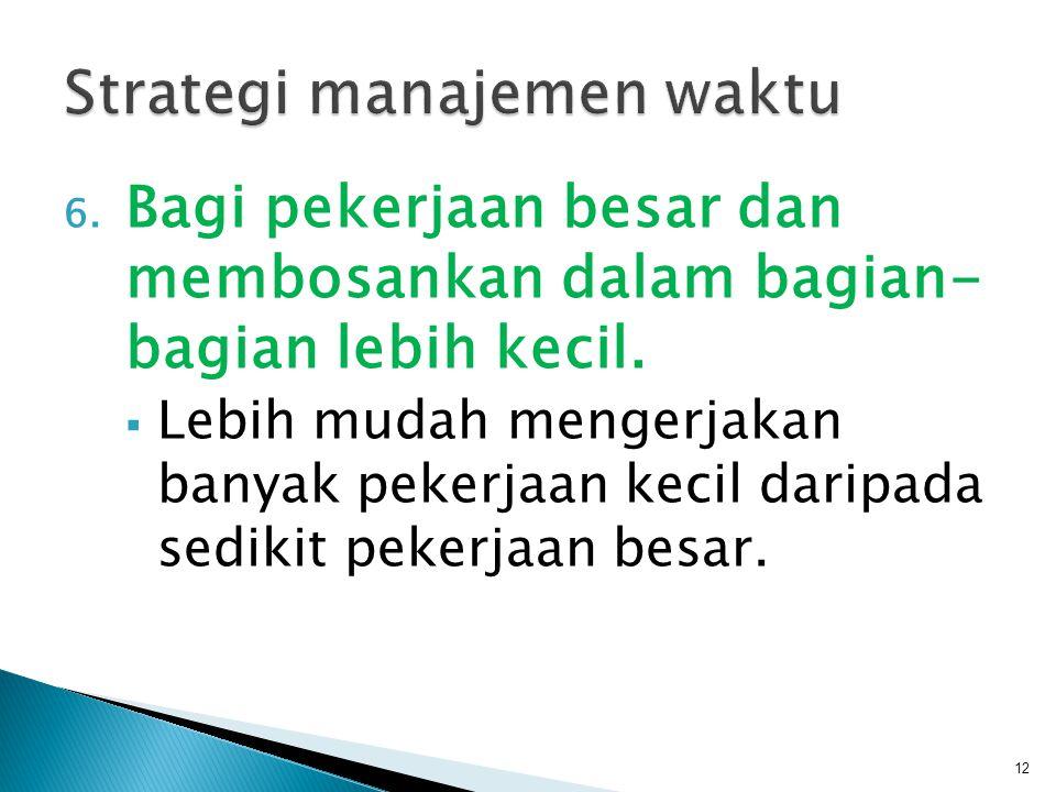 6. Bagi pekerjaan besar dan membosankan dalam bagian- bagian lebih kecil.  Lebih mudah mengerjakan banyak pekerjaan kecil daripada sedikit pekerjaan