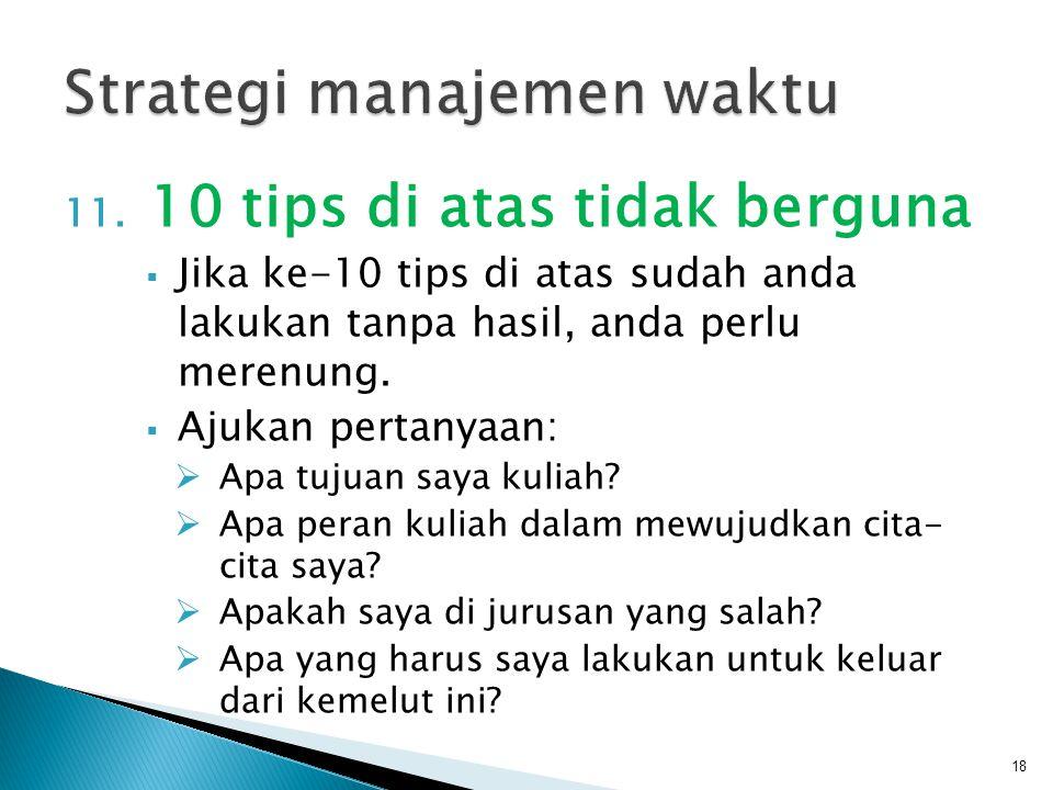 11. 10 tips di atas tidak berguna  Jika ke-10 tips di atas sudah anda lakukan tanpa hasil, anda perlu merenung.  Ajukan pertanyaan:  Apa tujuan say