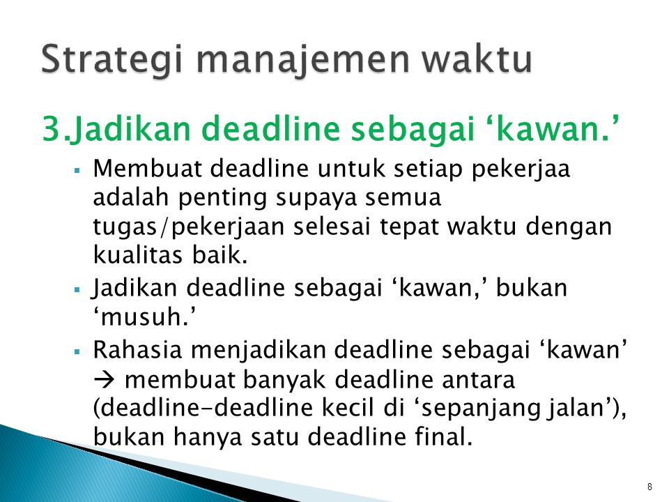 3.Jadikan deadline sebagai 'kawan.'  Membuat deadline untuk setiap pekerjaa adalah penting supaya semua tugas/pekerjaan selesai tepat waktu dengan ku