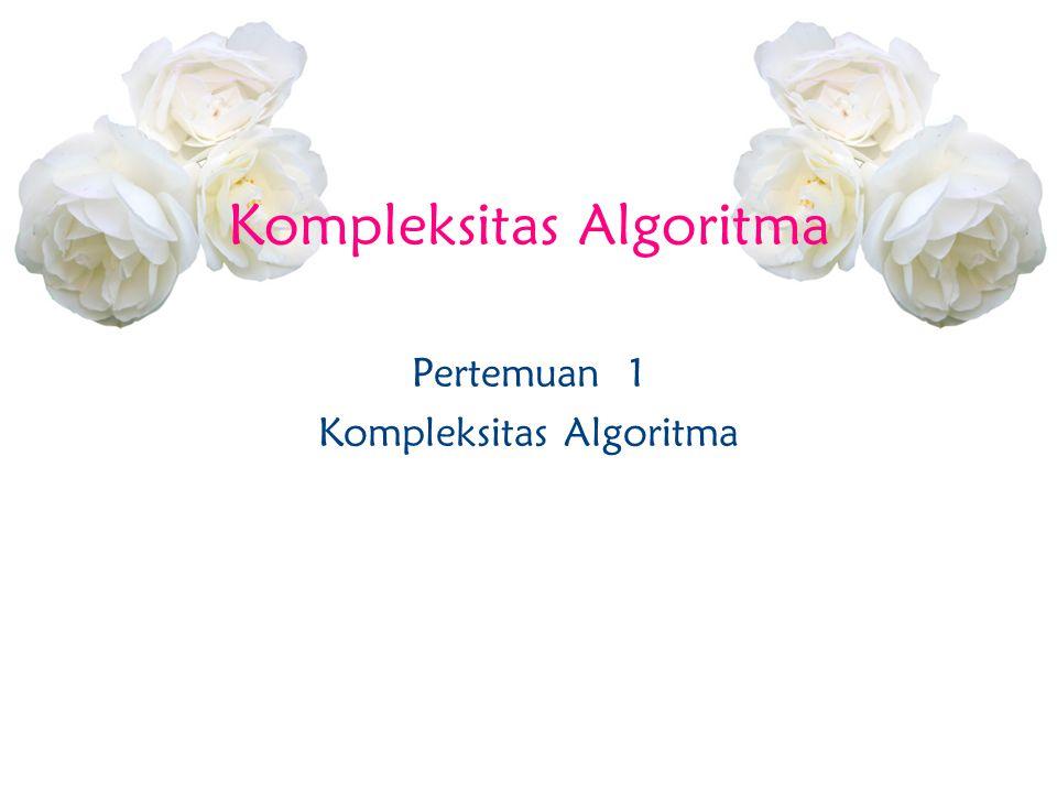 Kompleksitas Algoritma Pertemuan 1 Kompleksitas Algoritma