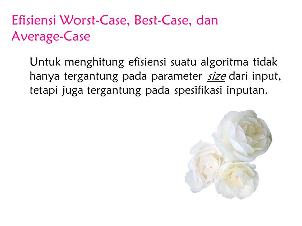 Efisiensi Worst-Case, Best-Case, dan Average-Case Untuk menghitung efisiensi suatu algoritma tidak hanya tergantung pada parameter size dari input, te