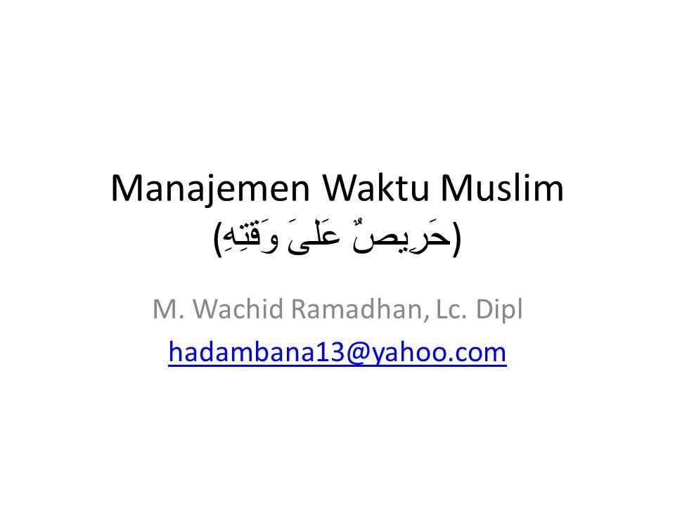 Manajemen Waktu Muslim ( حَرِيصٌ عَلىَ وَقتِهِ ) M. Wachid Ramadhan, Lc. Dipl hadambana13@yahoo.com