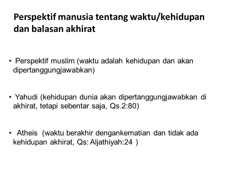 Perspektif manusia tentang waktu/kehidupan dan balasan akhirat • Perspektif muslim (waktu adalah kehidupan dan akan dipertanggungjawabkan) • Yahudi (k