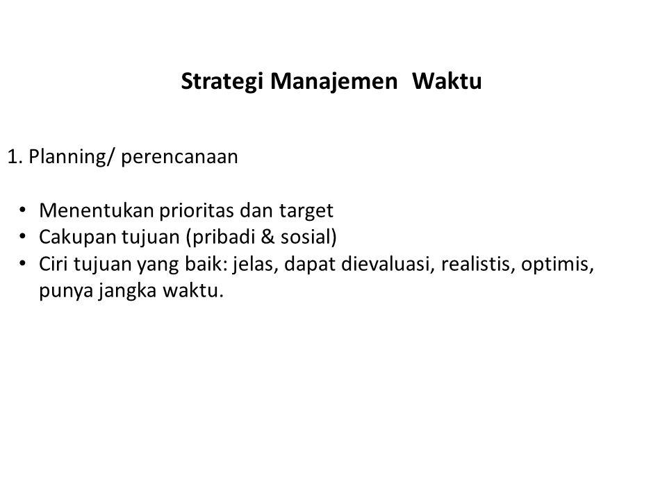 Strategi Manajemen Waktu • Menentukan prioritas dan target • Cakupan tujuan (pribadi & sosial) • Ciri tujuan yang baik: jelas, dapat dievaluasi, reali