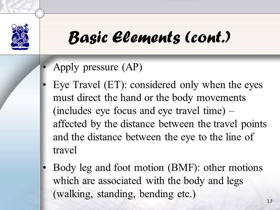13 Basic Elements (cont.) •Apply pressure (AP) •Eye Travel (ET): considered only when the eyes must direct the hand or the body movements (includes ey