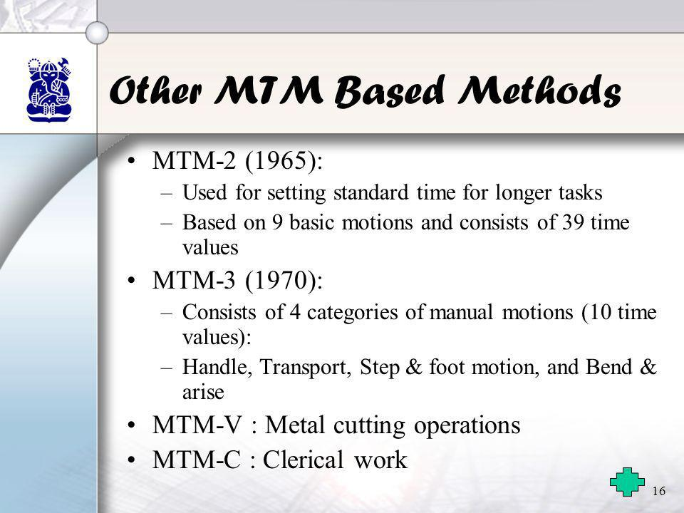 16 Other MTM Based Methods •MTM-2 (1965): –Used for setting standard time for longer tasks –Based on 9 basic motions and consists of 39 time values •M