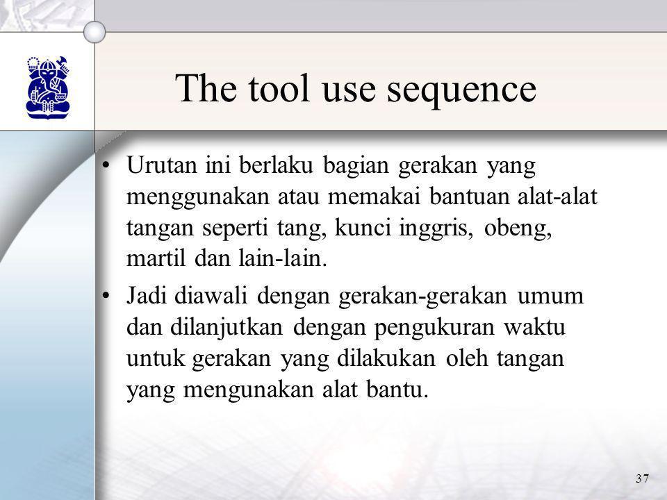 37 The tool use sequence •Urutan ini berlaku bagian gerakan yang menggunakan atau memakai bantuan alat-alat tangan seperti tang, kunci inggris, obeng,
