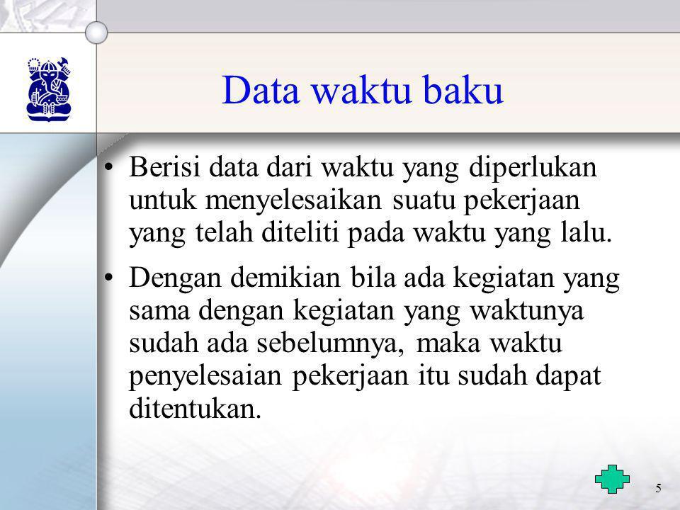 5 Data waktu baku •Berisi data dari waktu yang diperlukan untuk menyelesaikan suatu pekerjaan yang telah diteliti pada waktu yang lalu. •Dengan demiki