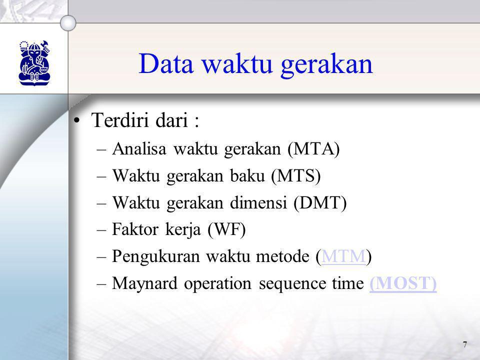 7 Data waktu gerakan •Terdiri dari : –Analisa waktu gerakan (MTA) –Waktu gerakan baku (MTS) –Waktu gerakan dimensi (DMT) –Faktor kerja (WF) –Pengukura