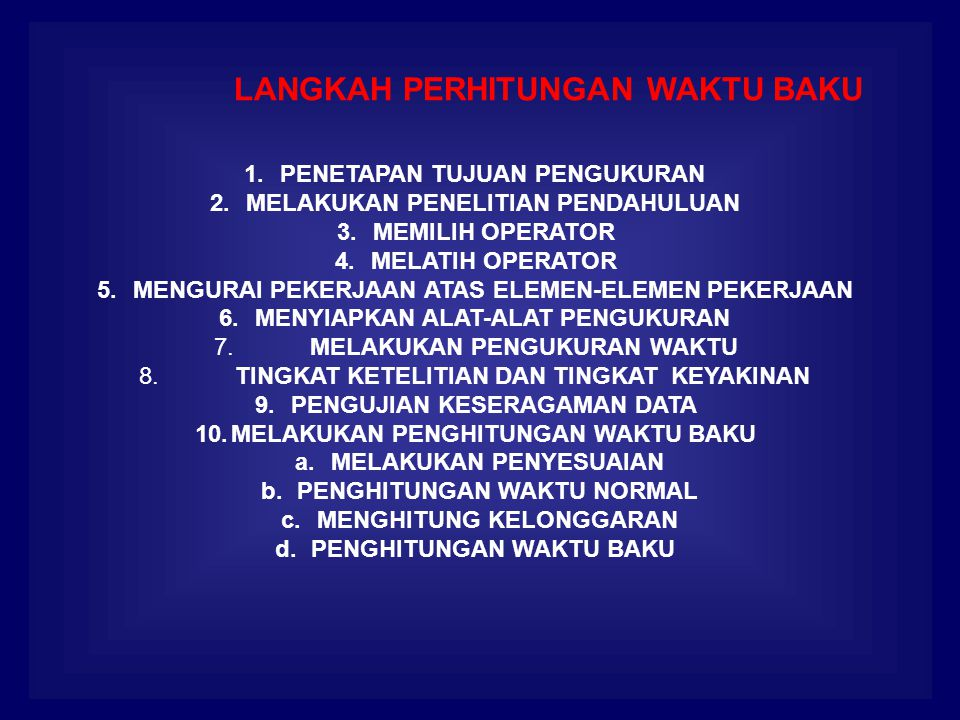 1.PENETAPAN TUJUAN PENGUKURAN 2.MELAKUKAN PENELITIAN PENDAHULUAN 3.MEMILIH OPERATOR 4.MELATIH OPERATOR 5.MENGURAI PEKERJAAN ATAS ELEMEN-ELEMEN PEKERJAAN 6.MENYIAPKAN ALAT-ALAT PENGUKURAN 7.MELAKUKAN PENGUKURAN WAKTU 8.TINGKAT KETELITIAN DAN TINGKAT KEYAKINAN 9.PENGUJIAN KESERAGAMAN DATA 10.MELAKUKAN PENGHITUNGAN WAKTU BAKU a.MELAKUKAN PENYESUAIAN b.PENGHITUNGAN WAKTU NORMAL c.MENGHITUNG KELONGGARAN d.PENGHITUNGAN WAKTU BAKU LANGKAH PERHITUNGAN WAKTU BAKU