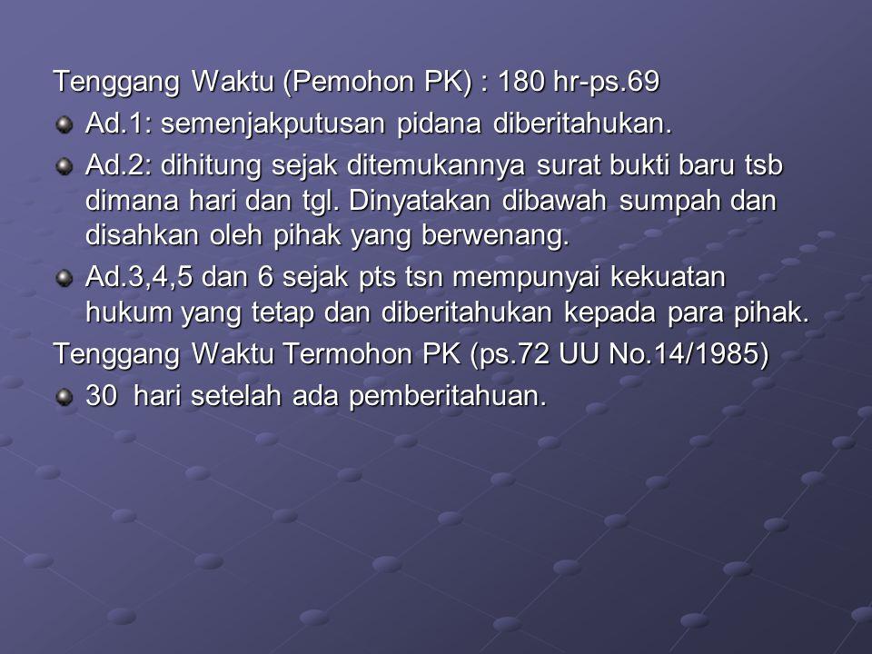 Tenggang Waktu (Pemohon PK) : 180 hr-ps.69 Ad.1: semenjakputusan pidana diberitahukan. Ad.2: dihitung sejak ditemukannya surat bukti baru tsb dimana h