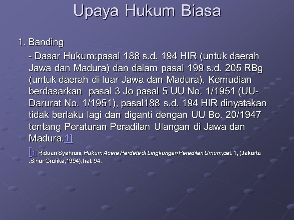 Upaya Hukum Biasa 1. Banding - Dasar Hukum:pasal 188 s.d. 194 HIR (untuk daerah Jawa dan Madura) dan dalam pasal 199 s.d. 205 RBg (untuk daerah di lua