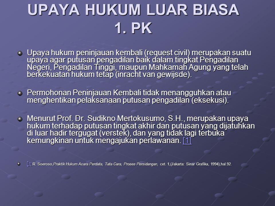 UPAYA HUKUM LUAR BIASA 1. PK Upaya hukum peninjauan kembali (request civil) merupakan suatu upaya agar putusan pengadilan baik dalam tingkat Pengadila