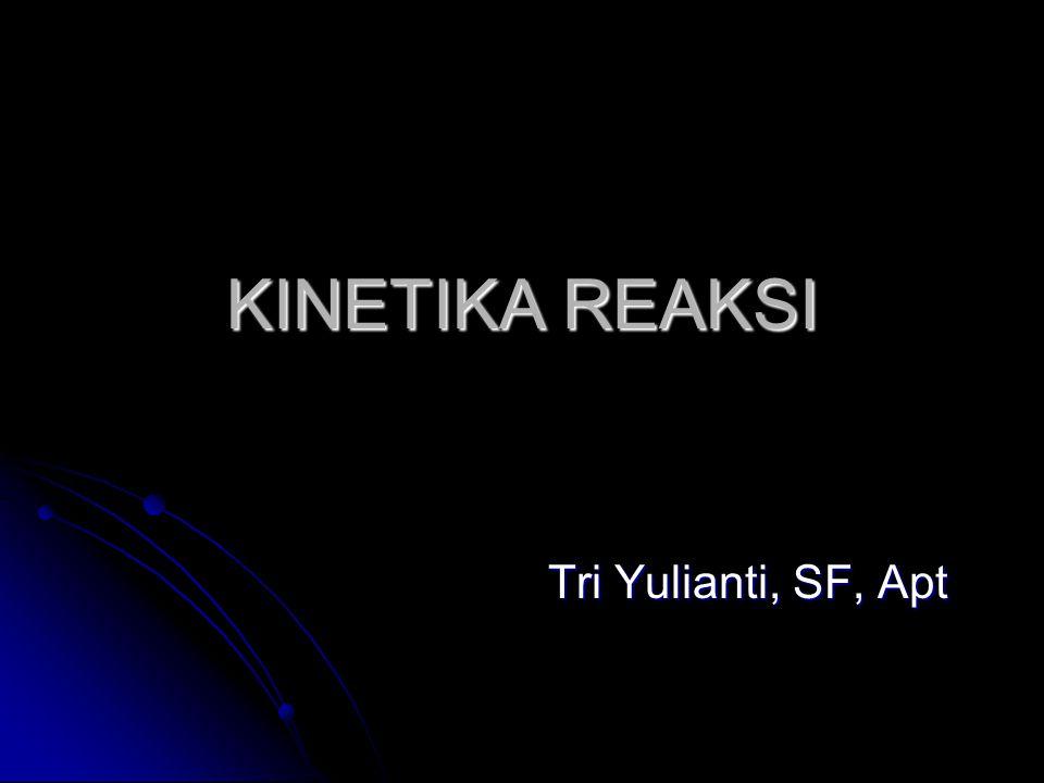 KINETIKA REAKSI Tri Yulianti, SF, Apt