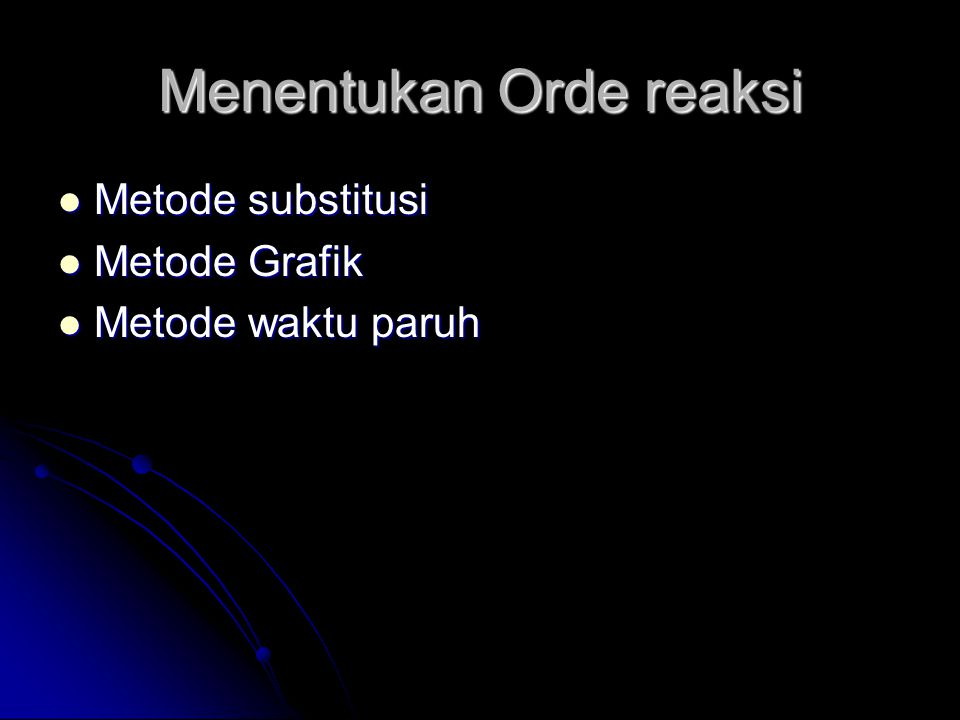 Menentukan Orde reaksi  Metode substitusi  Metode Grafik  Metode waktu paruh