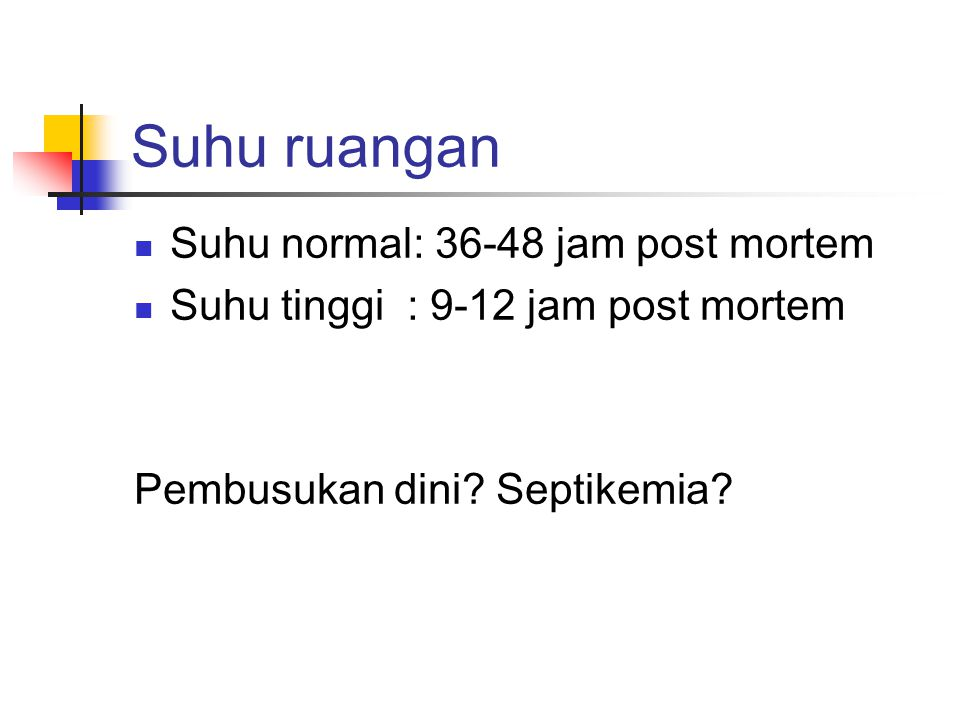 Suhu ruangan  Suhu normal: 36-48 jam post mortem  Suhu tinggi : 9-12 jam post mortem Pembusukan dini.