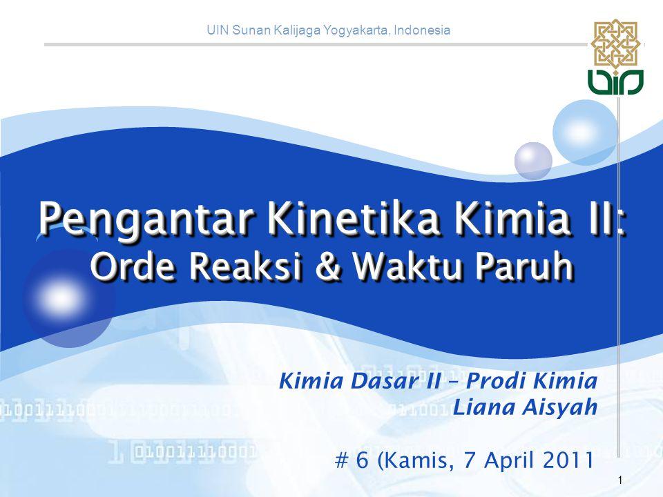 UIN Sunan Kalijaga Yogyakarta, Indonesia 1 Pengantar Kinetika Kimia II: Orde Reaksi & Waktu Paruh Kimia Dasar II – Prodi Kimia Liana Aisyah # 6 (Kamis