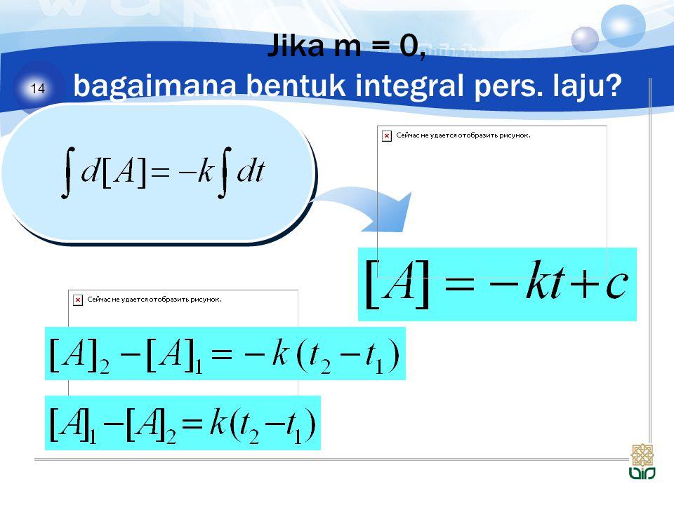 14 Jika m = 0, bagaimana bentuk integral pers. laju?
