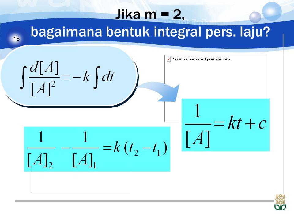 18 Jika m = 2, bagaimana bentuk integral pers. laju?