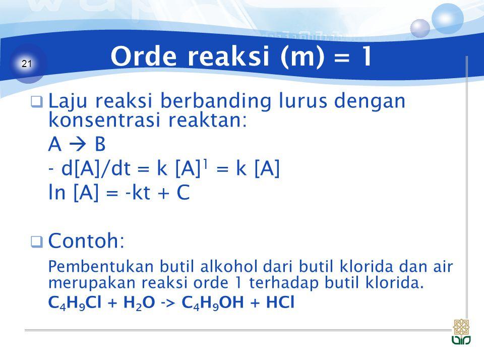 21 Orde reaksi (m) = 1  Laju reaksi berbanding lurus dengan konsentrasi reaktan: A  B - d[A]/dt = k [A] 1 = k [A] ln [A] = -kt + C  Contoh: Pembentukan butil alkohol dari butil klorida dan air merupakan reaksi orde 1 terhadap butil klorida.