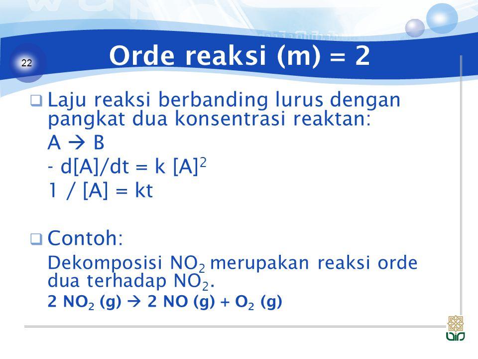 22 Orde reaksi (m) = 2  Laju reaksi berbanding lurus dengan pangkat dua konsentrasi reaktan: A  B - d[A]/dt = k [A] 2 1 / [A] = kt  Contoh: Dekomposisi NO 2 merupakan reaksi orde dua terhadap NO 2.