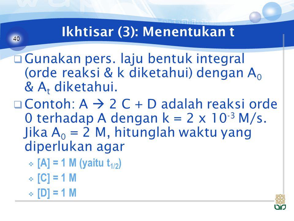 40 Ikhtisar (3): Menentukan t  Gunakan pers. laju bentuk integral (orde reaksi & k diketahui) dengan A 0 & A t diketahui.  Contoh: A  2 C + D adala