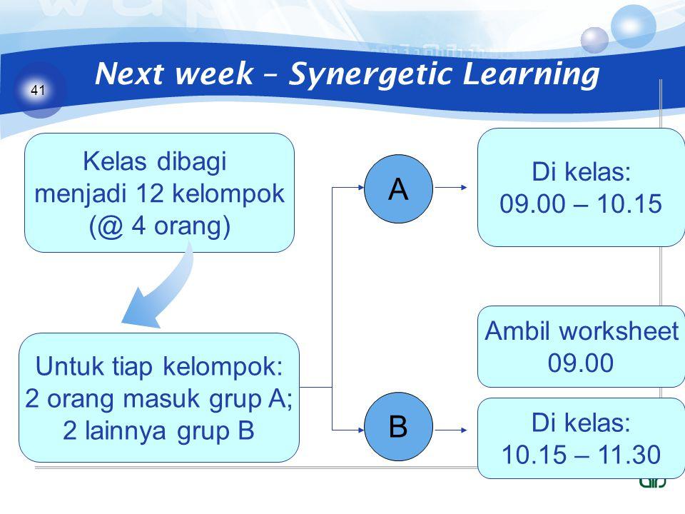41 Next week – Synergetic Learning Kelas dibagi menjadi 12 kelompok (@ 4 orang) Untuk tiap kelompok: 2 orang masuk grup A; 2 lainnya grup B A B Di kelas: 09.00 – 10.15 Di kelas: 10.15 – 11.30 Ambil worksheet 09.00