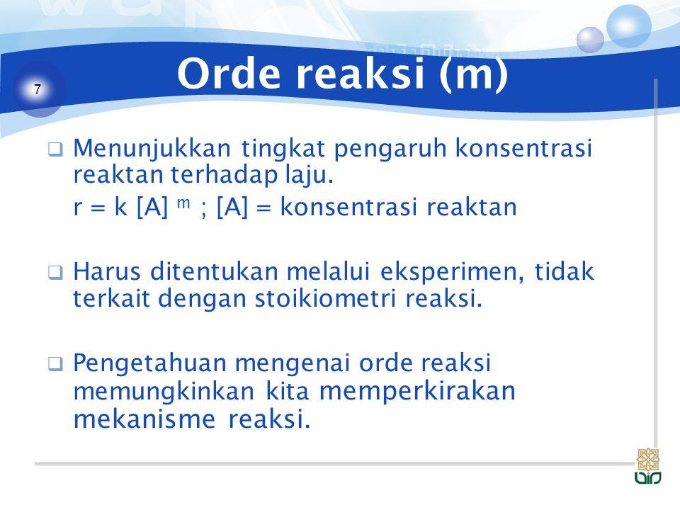 7 Orde reaksi (m)  Menunjukkan tingkat pengaruh konsentrasi reaktan terhadap laju. r = k [A] m ; [A] = konsentrasi reaktan  Harus ditentukan melalui