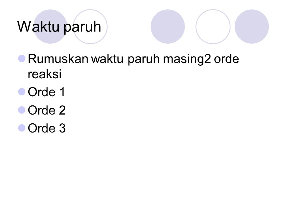 Waktu paruh  Rumuskan waktu paruh masing2 orde reaksi  Orde 1  Orde 2  Orde 3