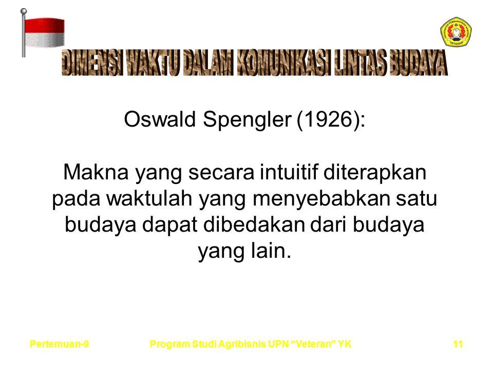 11Pertemuan-9Program Studi Agribisnis UPN Veteran YK Oswald Spengler (1926): Makna yang secara intuitif diterapkan pada waktulah yang menyebabkan satu budaya dapat dibedakan dari budaya yang lain.