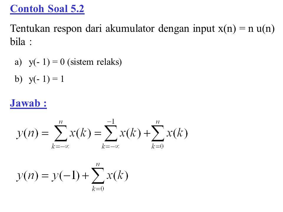 Contoh Soal 5.2 Tentukan respon dari akumulator dengan input x(n) = n u(n) bila : a)y(- 1) = 0 (sistem relaks) b)y(- 1) = 1 Jawab :