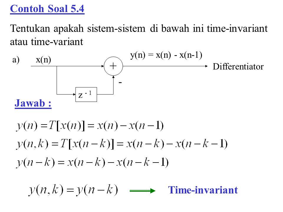 Contoh Soal 5.4 Tentukan apakah sistem-sistem di bawah ini time-invariant atau time-variant + x(n) y(n) = x(n) - x(n-1) z - 1 - Differentiator a) Jawa