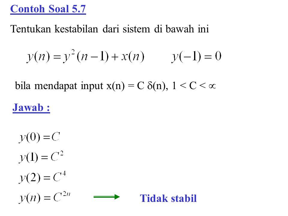 Contoh Soal 5.7 Tentukan kestabilan dari sistem di bawah ini Jawab : bila mendapat input x(n) = C  (n), 1 < C <  Tidak stabil