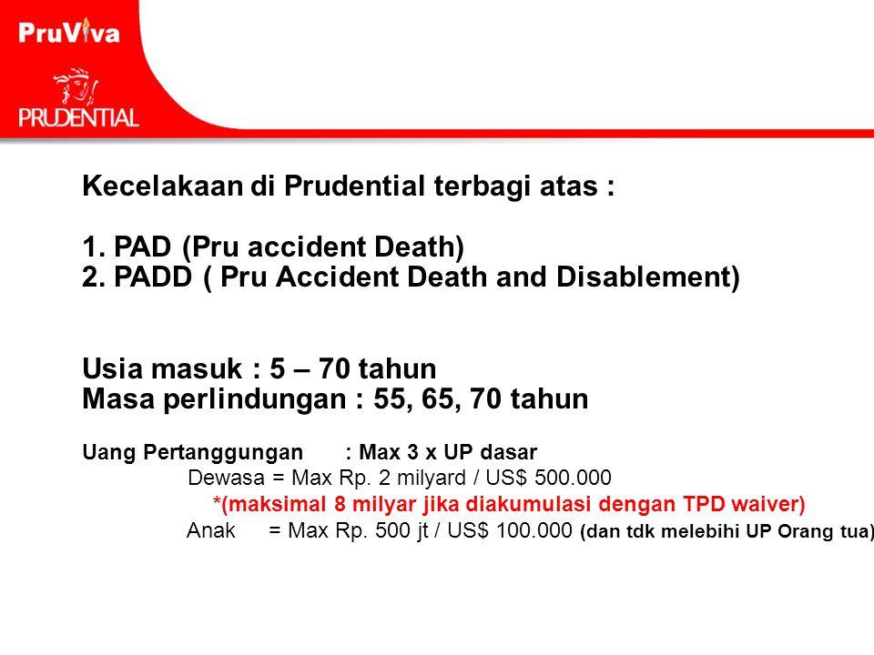 Kecelakaan di Prudential terbagi atas : 1. PAD (Pru accident Death) 2. PADD ( Pru Accident Death and Disablement) Usia masuk : 5 – 70 tahun Masa perli
