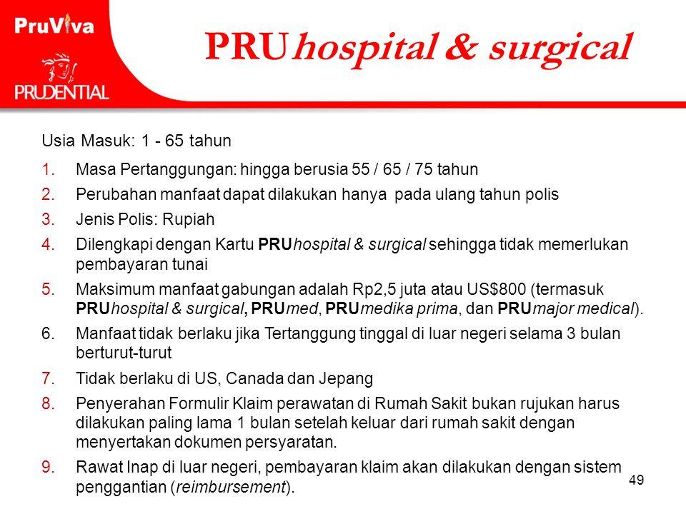 49 PRUhospital & surgical Usia Masuk: 1 - 65 tahun 1.Masa Pertanggungan: hingga berusia 55 / 65 / 75 tahun 2.Perubahan manfaat dapat dilakukan hanya p