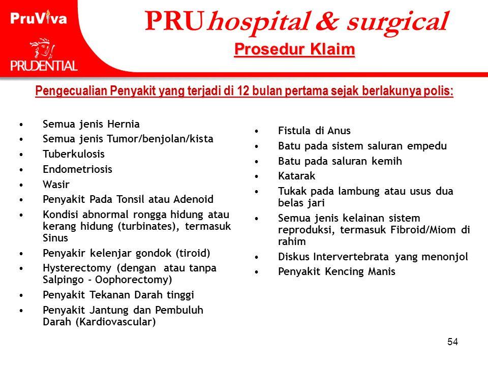 54 Pengecualian Penyakit yang terjadi di 12 bulan pertama sejak berlakunya polis: •Semua jenis Hernia •Semua jenis Tumor/benjolan/kista •Tuberkulosis