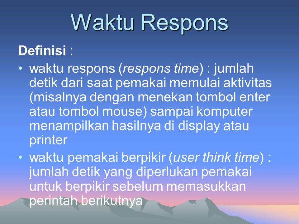 Waktu Respons Definisi : •waktu respons (respons time) : jumlah detik dari saat pemakai memulai aktivitas (misalnya dengan menekan tombol enter atau t