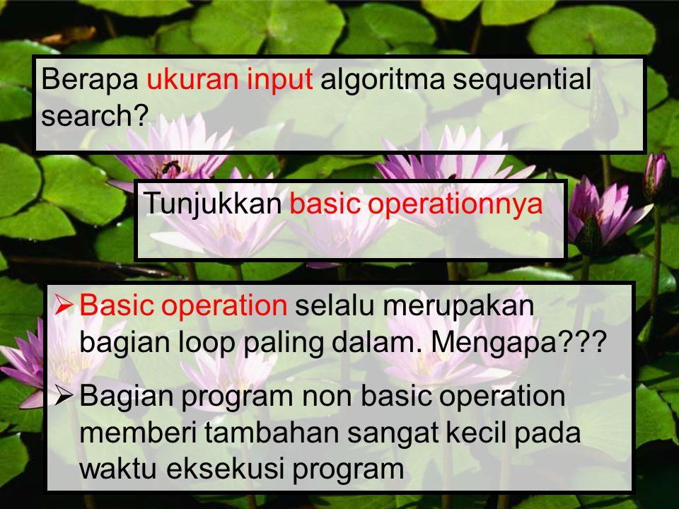 Orders of Growth  Makin ke bawah, order of growth makin besar  Untuk input data berukuran besar, algoritma dengan order of growth besar eksekusi waktunya jauh lebih lama dari algoritma dengan order of growth kecil Cconstant, we write O(1) logNlogarithmic Nlinear NlogN N 2 quadratic N 3 cubic 2 N exponential N!factorial