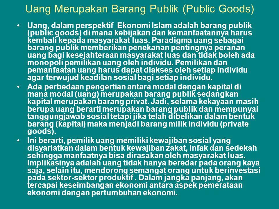 Uang Merupakan Barang Publik (Public Goods) •Uang, dalam perspektif Ekonomi Islam adalah barang publik (public goods) di mana kebijakan dan kemanfaatannya harus kembali kepada masyarakat luas.