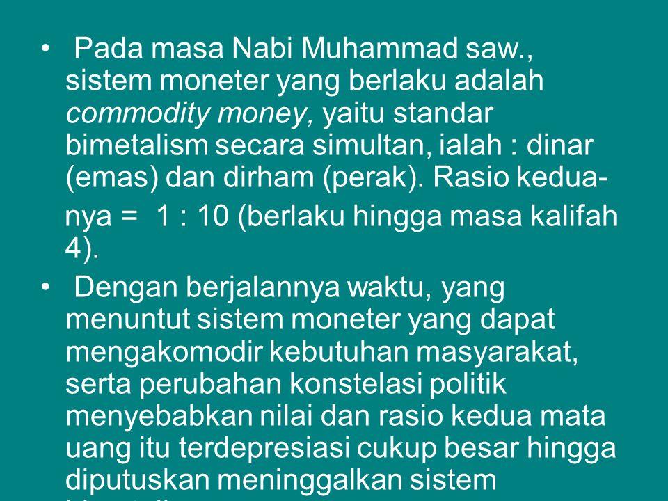 • Pada masa Nabi Muhammad saw., sistem moneter yang berlaku adalah commodity money, yaitu standar bimetalism secara simultan, ialah : dinar (emas) dan dirham (perak).