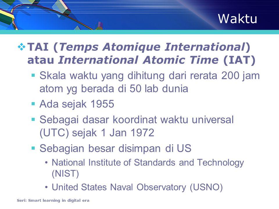 Waktu  TAI (Temps Atomique International) atau International Atomic Time (IAT)  Skala waktu yang dihitung dari rerata 200 jam atom yg berada di 50 lab dunia  Ada sejak 1955  Sebagai dasar koordinat waktu universal (UTC) sejak 1 Jan 1972  Sebagian besar disimpan di US •National Institute of Standards and Technology (NIST) •United States Naval Observatory (USNO) Seri: Smart learning in digital era