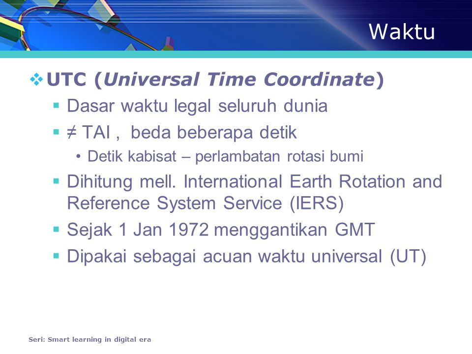 Waktu  TAI (Temps Atomique International) atau International Atomic Time (IAT)  Skala waktu yang dihitung dari rerata 200 jam atom yg berada di 50 lab dunia  Ada sejak 1955  Sebagai dasar koordinat waktu universal (UTC) sejak 1 Jan 1972  Sebagian besar disimpan di US •National Institute of Standards and Technology (NIST) •United States Naval Observatory (USNO) Seri: Smart learning in digital era