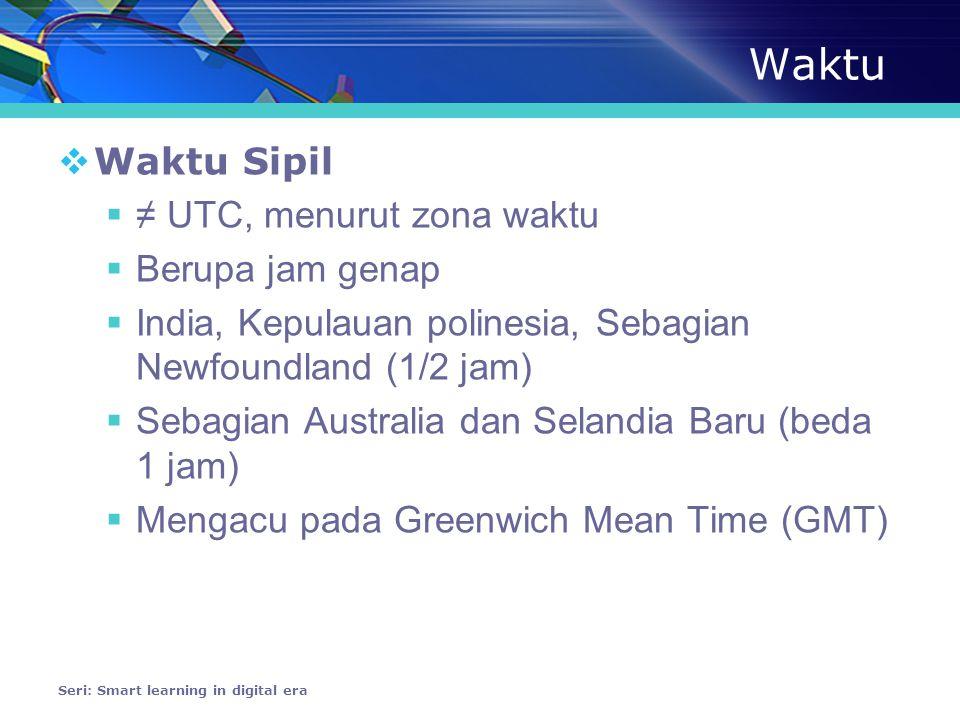 Waktu  Waktu Sipil  ≠ UTC, menurut zona waktu  Berupa jam genap  India, Kepulauan polinesia, Sebagian Newfoundland (1/2 jam)  Sebagian Australia dan Selandia Baru (beda 1 jam)  Mengacu pada Greenwich Mean Time (GMT) Seri: Smart learning in digital era