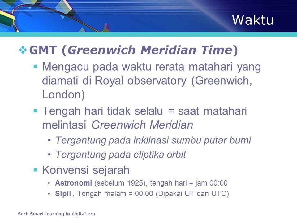 Waktu  GMT (Greenwich Meridian Time)  Mengacu pada waktu rerata matahari yang diamati di Royal observatory (Greenwich, London)  Tengah hari tidak selalu = saat matahari melintasi Greenwich Meridian •Tergantung pada inklinasi sumbu putar bumi •Tergantung pada eliptika orbit  Konvensi sejarah •Astronomi (sebelum 1925), tengah hari = jam 00:00 •Sipil, Tengah malam = 00:00 (Dipakai UT dan UTC) Seri: Smart learning in digital era