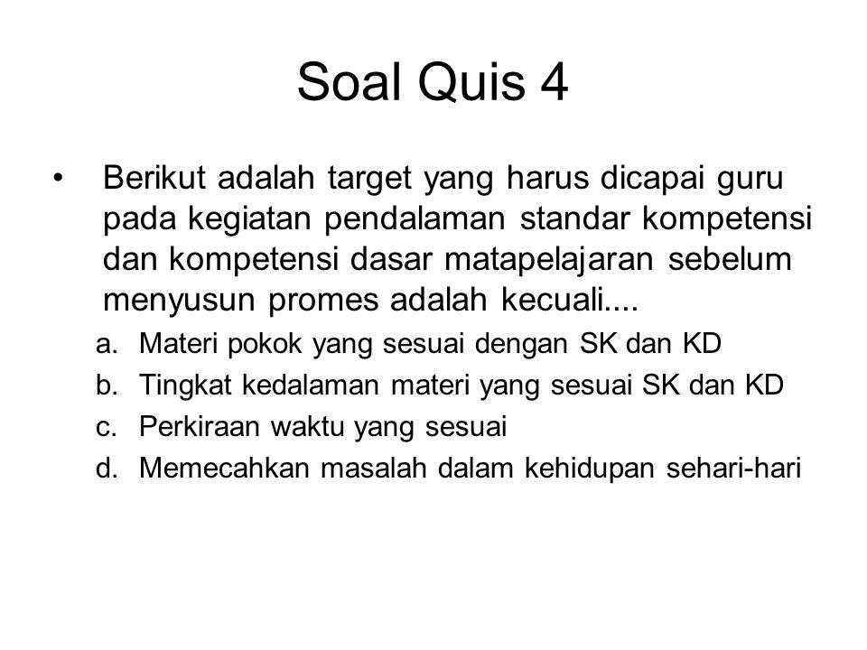 Soal Quis 4 •Berikut adalah target yang harus dicapai guru pada kegiatan pendalaman standar kompetensi dan kompetensi dasar matapelajaran sebelum meny