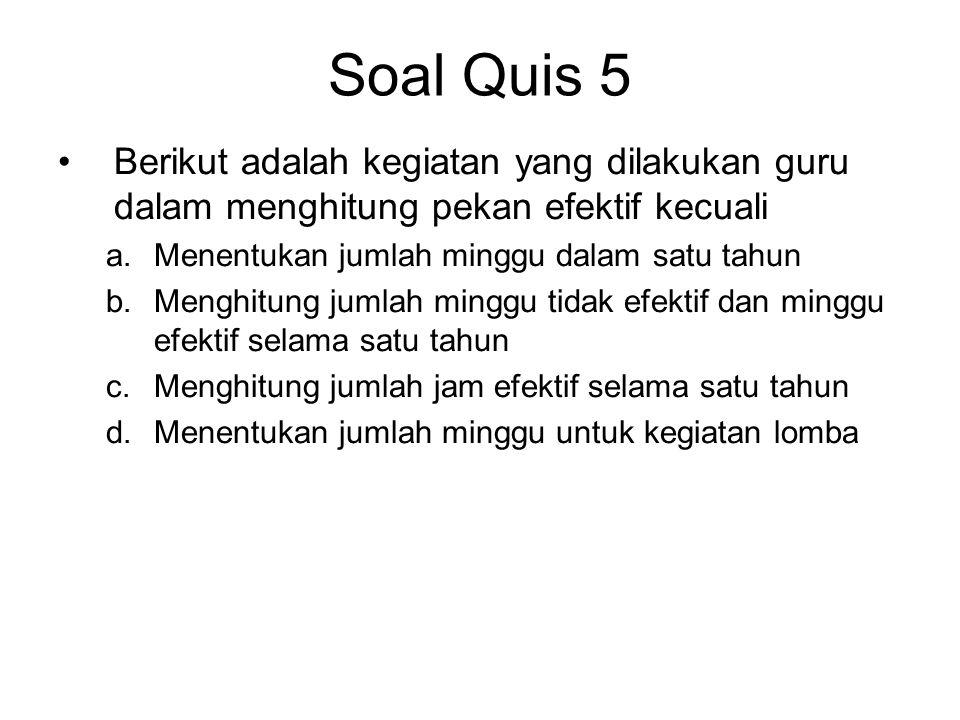 Soal Quis 5 •Berikut adalah kegiatan yang dilakukan guru dalam menghitung pekan efektif kecuali a.Menentukan jumlah minggu dalam satu tahun b.Menghitu