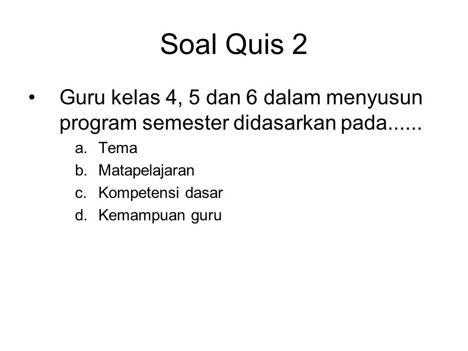Soal Quis 2 •Guru kelas 4, 5 dan 6 dalam menyusun program semester didasarkan pada...... a.Tema b.Matapelajaran c.Kompetensi dasar d.Kemampuan guru